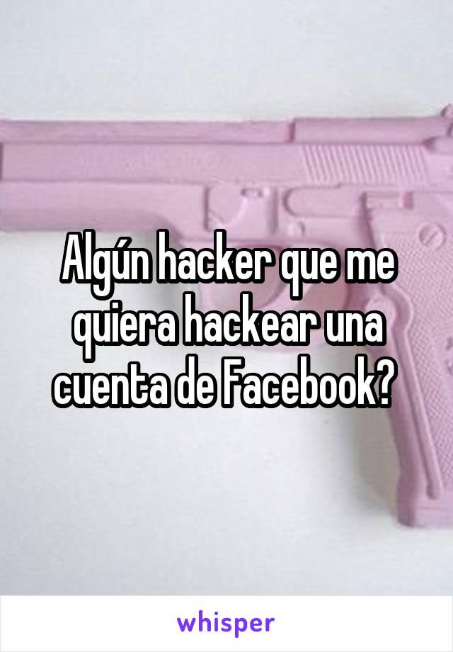 Algún hacker que me quiera hackear una cuenta de Facebook?