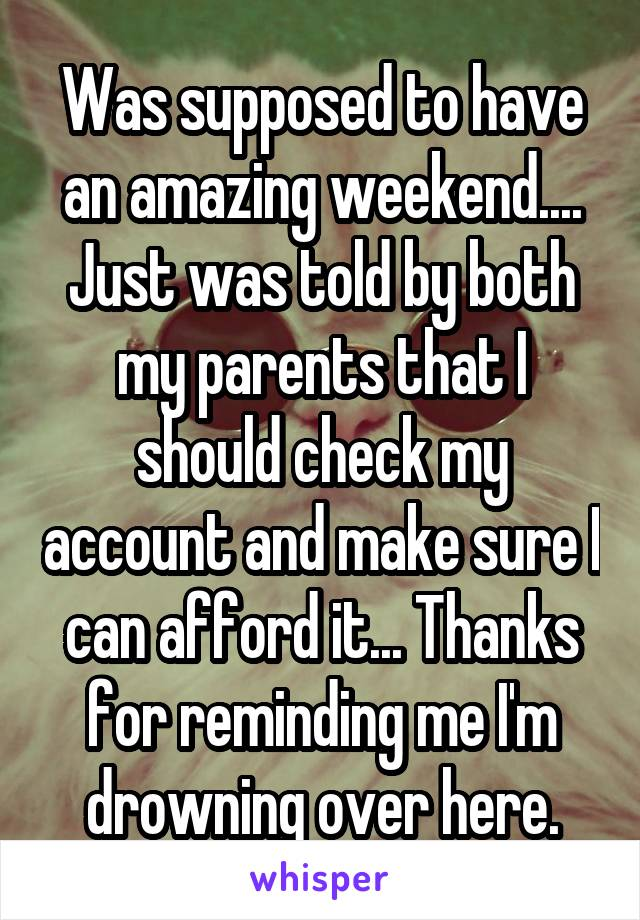 Was supposed to have an amazing weekend.... Just was told by both my parents that I should check my account and make sure I can afford it... Thanks for reminding me I'm drowning over here.