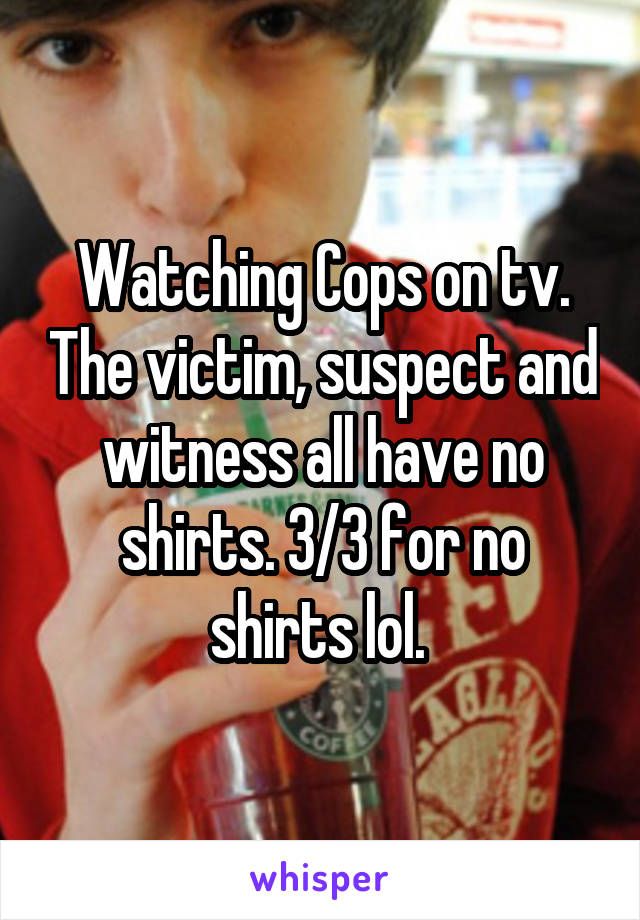 Watching Cops on tv. The victim, suspect and witness all have no shirts. 3/3 for no shirts lol.