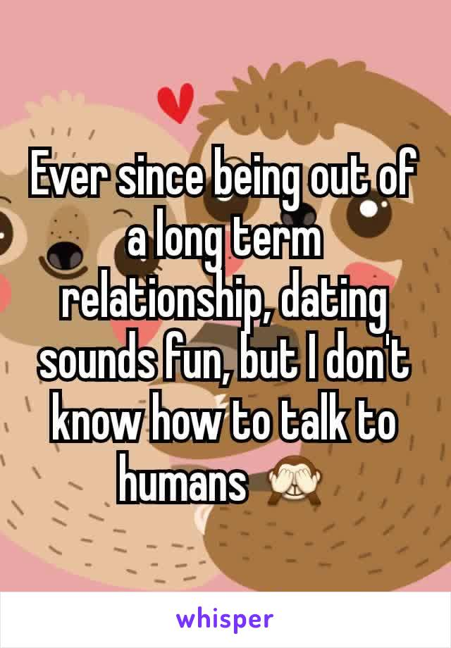 Ever since being out of a long term relationship, dating sounds fun, but I don't know how to talk to humans 🙈