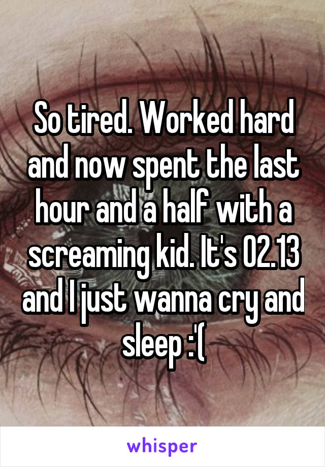 So tired. Worked hard and now spent the last hour and a half with a screaming kid. It's 02.13 and I just wanna cry and sleep :'(