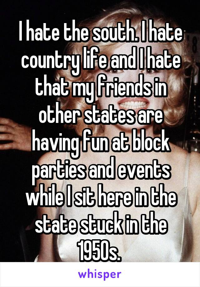 I hate the south. I hate country life and I hate that my friends in other states are having fun at block parties and events while I sit here in the state stuck in the 1950s.