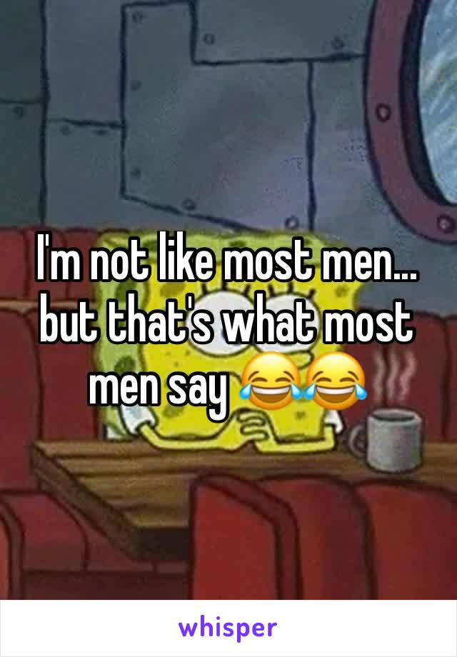 I'm not like most men... but that's what most men say 😂😂