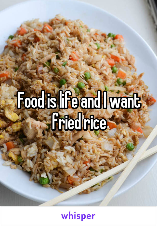 Food is life and I want fried rice