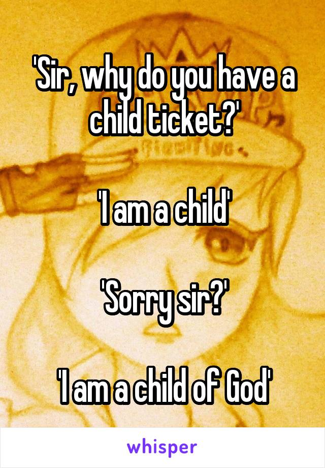'Sir, why do you have a child ticket?'  'I am a child'  'Sorry sir?'  'I am a child of God'