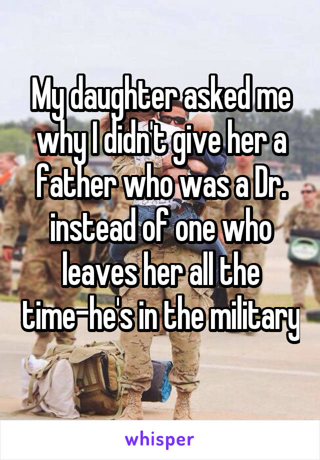 My daughter asked me why I didn't give her a father who was a Dr. instead of one who leaves her all the time-he's in the military