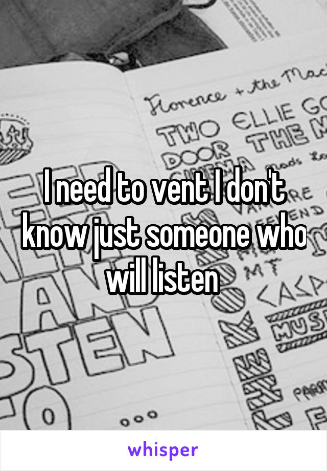 I need to vent I don't know just someone who will listen