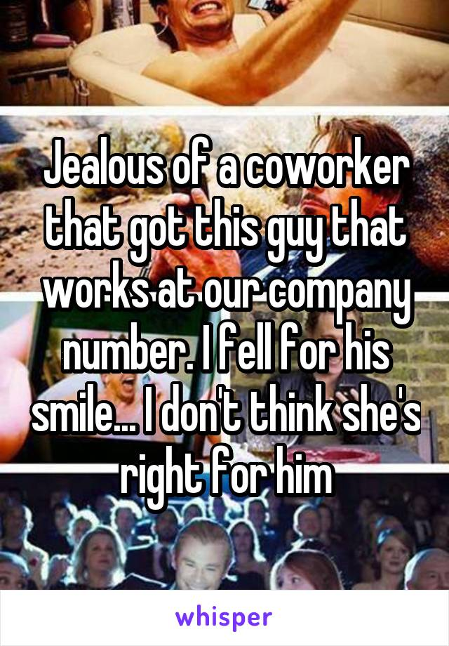 Jealous of a coworker that got this guy that works at our company number. I fell for his smile... I don't think she's right for him