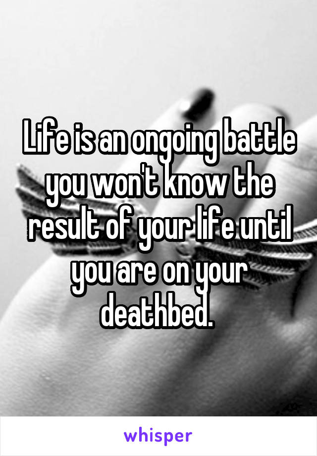 Life is an ongoing battle you won't know the result of your life until you are on your deathbed.