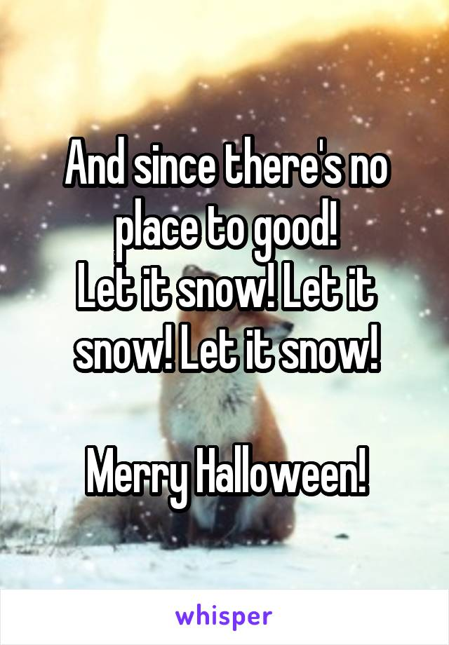 And since there's no place to good! Let it snow! Let it snow! Let it snow!  Merry Halloween!