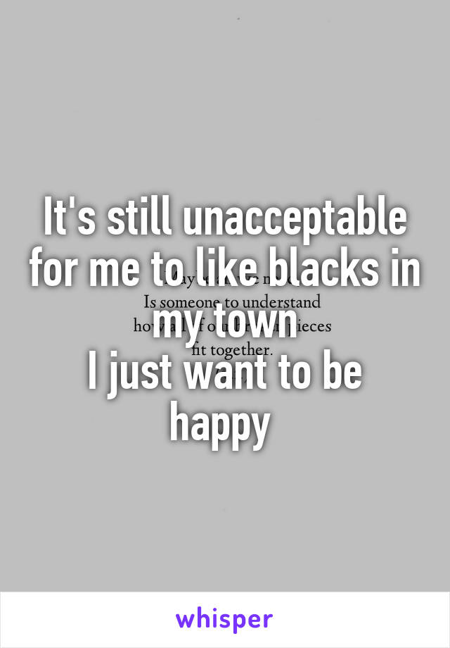 It's still unacceptable for me to like blacks in my town I just want to be happy