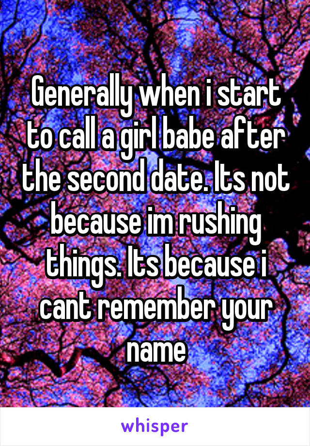 Generally when i start to call a girl babe after the second date. Its not because im rushing things. Its because i cant remember your name