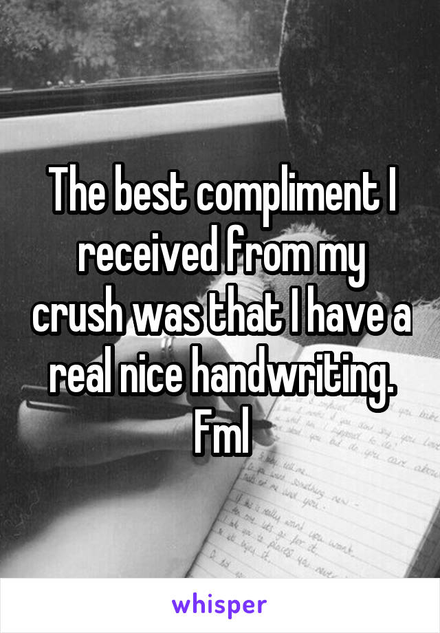 The best compliment I received from my crush was that I have a real nice handwriting. Fml