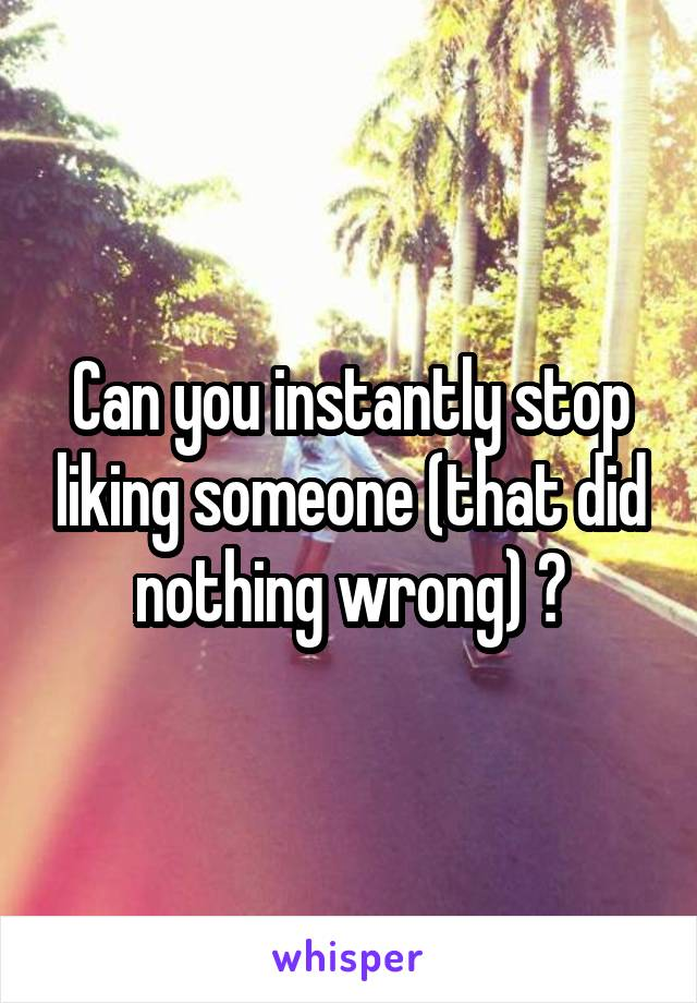 Can you instantly stop liking someone (that did nothing wrong) ?