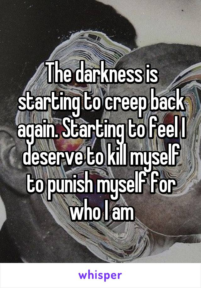 The darkness is starting to creep back again. Starting to feel I deserve to kill myself to punish myself for who I am