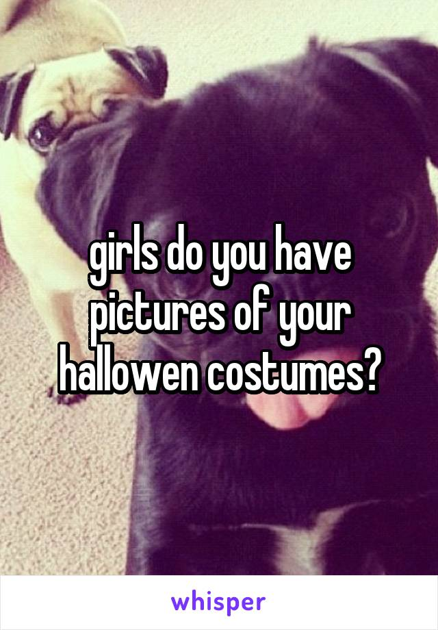 girls do you have pictures of your hallowen costumes?