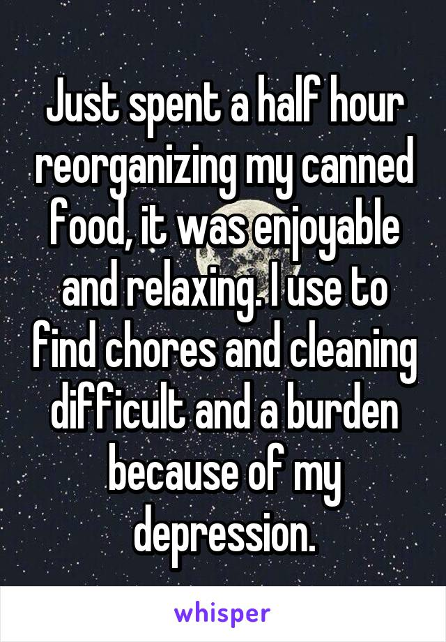 Just spent a half hour reorganizing my canned food, it was enjoyable and relaxing. I use to find chores and cleaning difficult and a burden because of my depression.