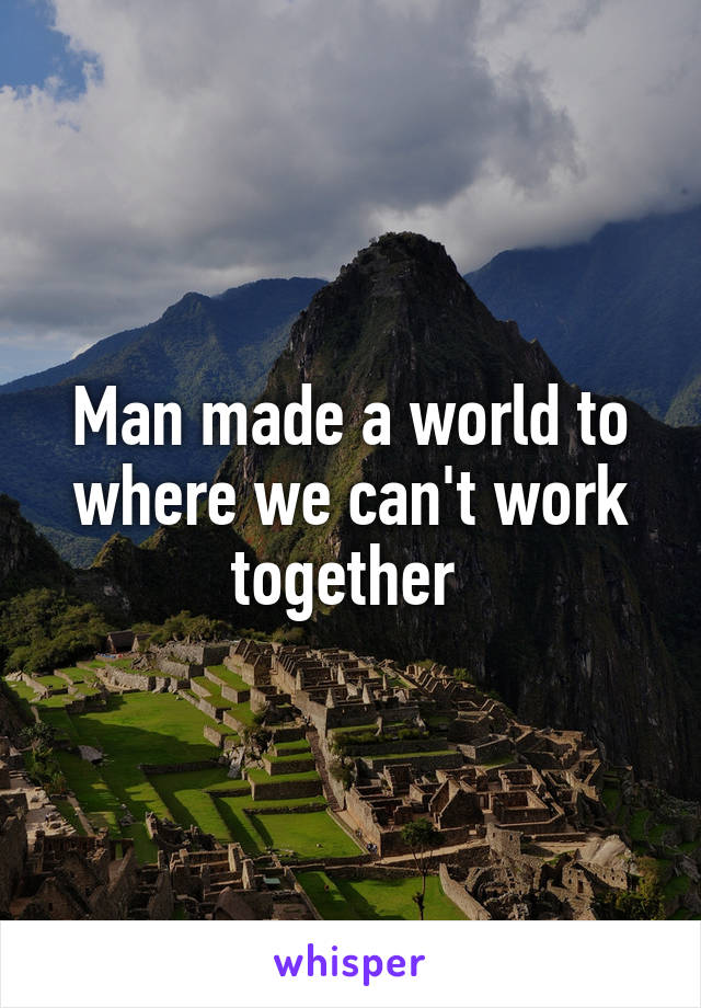 Man made a world to where we can't work together