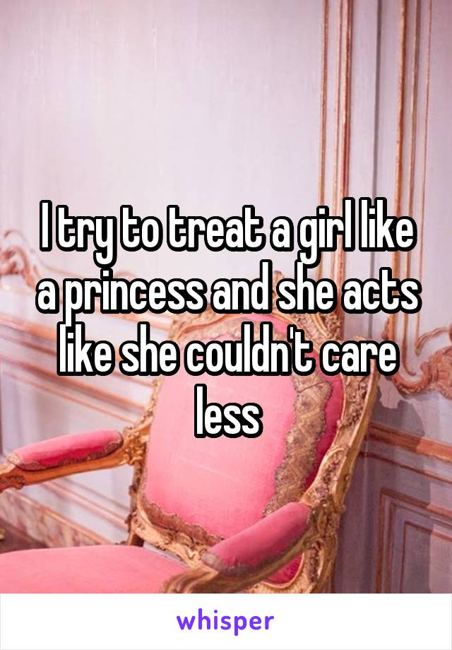 I try to treat a girl like a princess and she acts like she couldn't care less