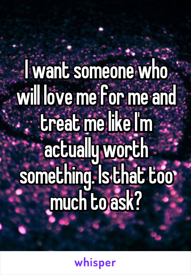 I want someone who will love me for me and treat me like I'm actually worth something. Is that too much to ask?