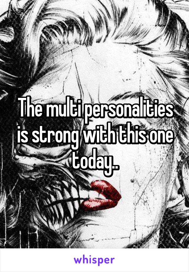 The multi personalities is strong with this one today..
