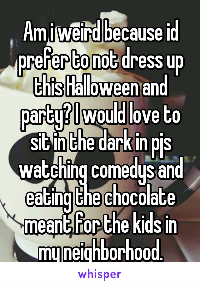 Am i weird because id prefer to not dress up this Halloween and party? I would love to sit in the dark in pjs watching comedys and eating the chocolate meant for the kids in my neighborhood.