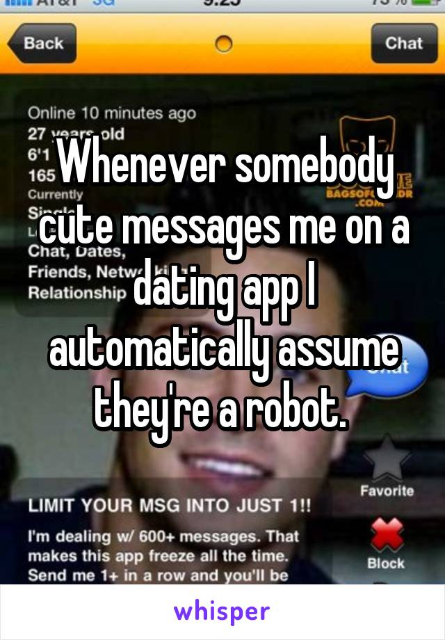 Whenever somebody cute messages me on a dating app I automatically assume they're a robot.