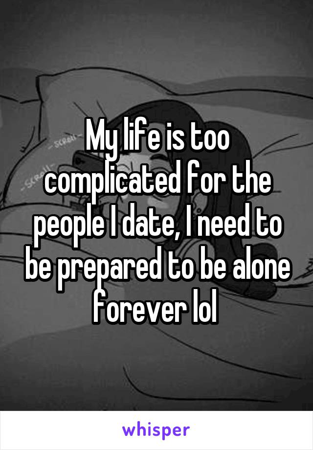 My life is too complicated for the people I date, I need to be prepared to be alone forever lol
