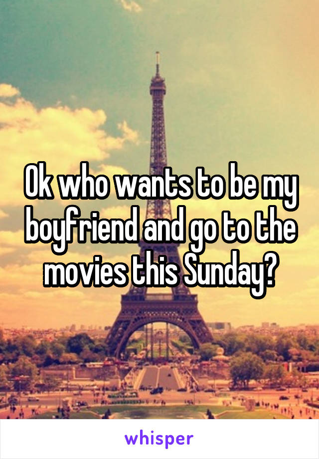 Ok who wants to be my boyfriend and go to the movies this Sunday?