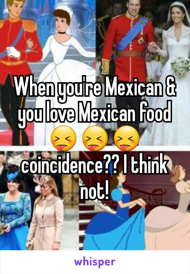 When you're Mexican & you love Mexican food 😝😝😝 coincidence?? I think not!