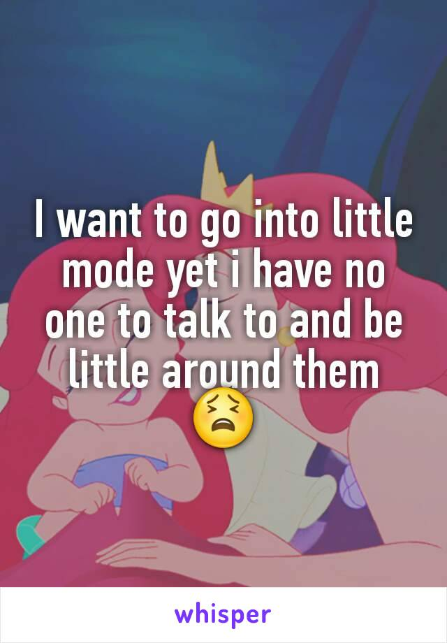 I want to go into little mode yet i have no one to talk to and be little around them 😫