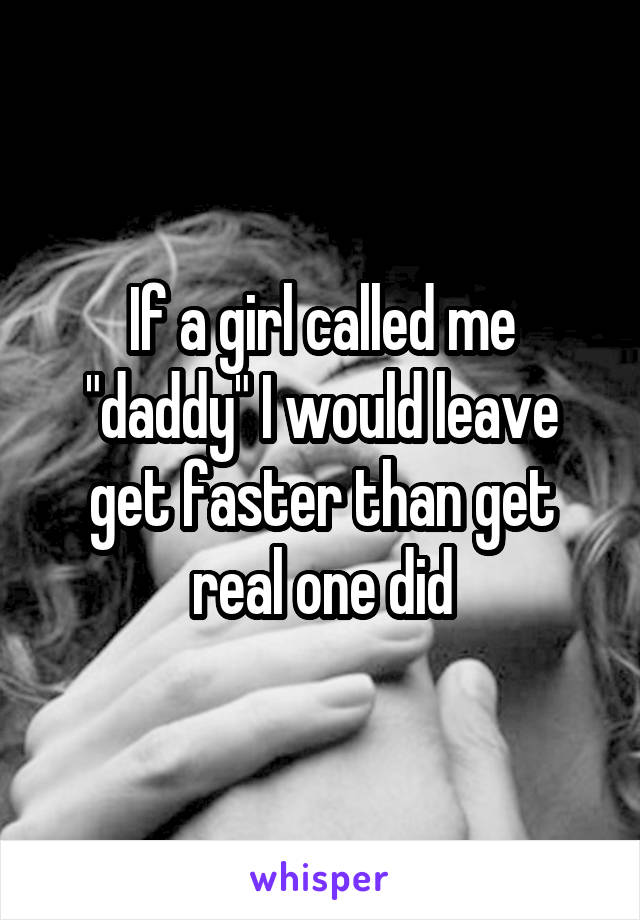"If a girl called me ""daddy"" I would leave get faster than get real one did"