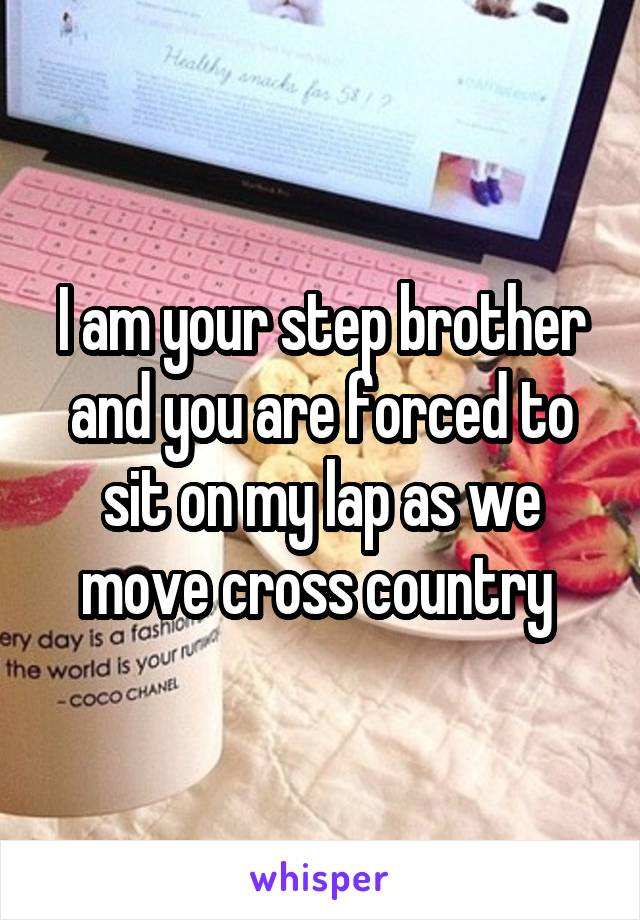 I am your step brother and you are forced to sit on my lap as we move cross country