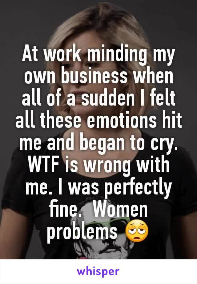 At work minding my own business when all of a sudden I felt all these emotions hit me and began to cry. WTF is wrong with me. I was perfectly fine.  Women problems 😩