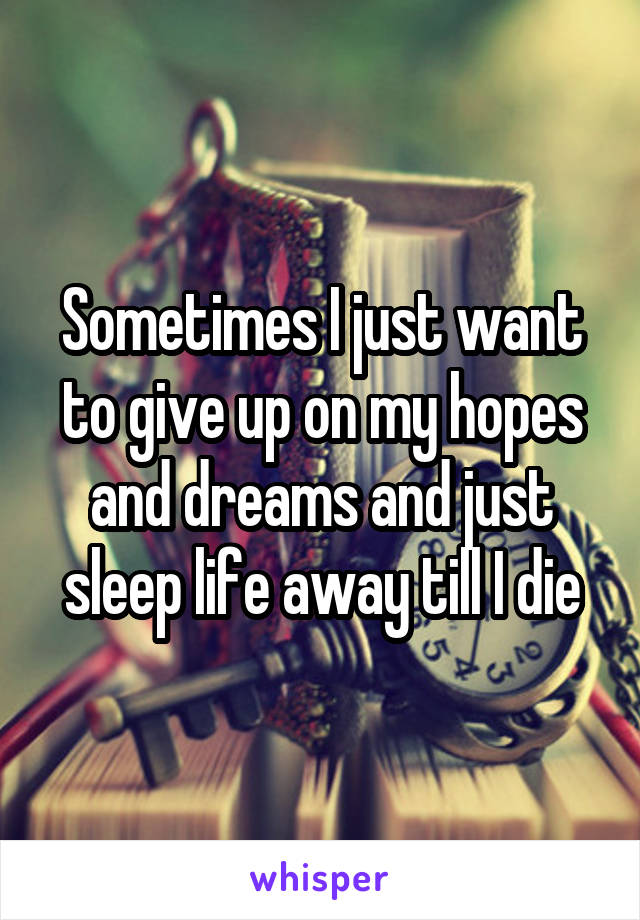 Sometimes I just want to give up on my hopes and dreams and just sleep life away till I die