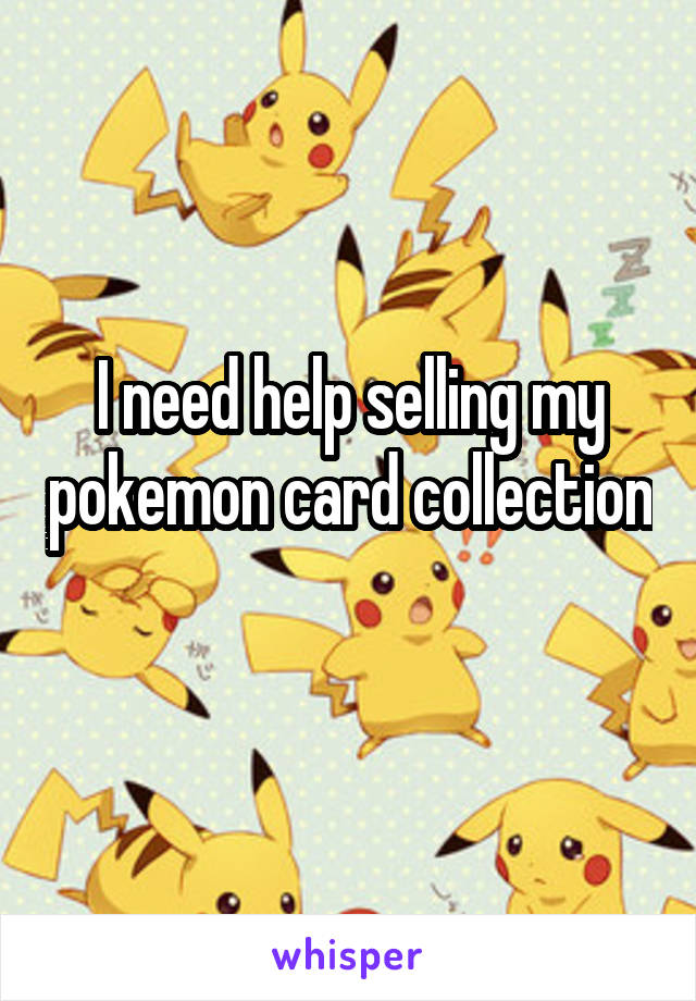 I need help selling my pokemon card collection
