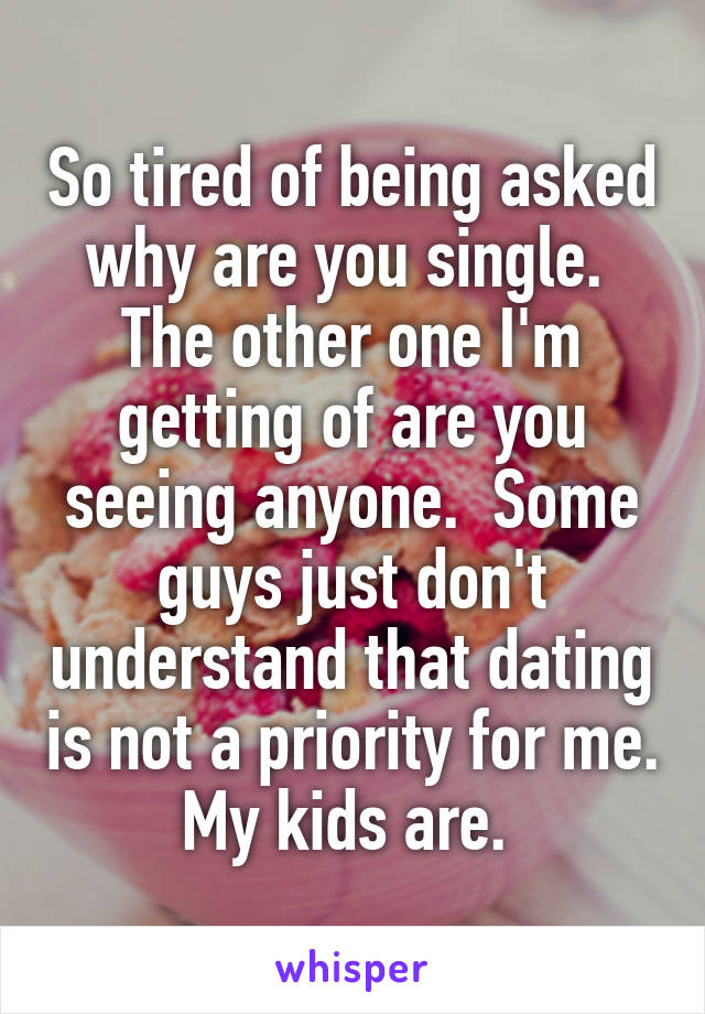 So tired of being asked why are you single.  The other one I'm getting of are you seeing anyone.  Some guys just don't understand that dating is not a priority for me.  My kids are.