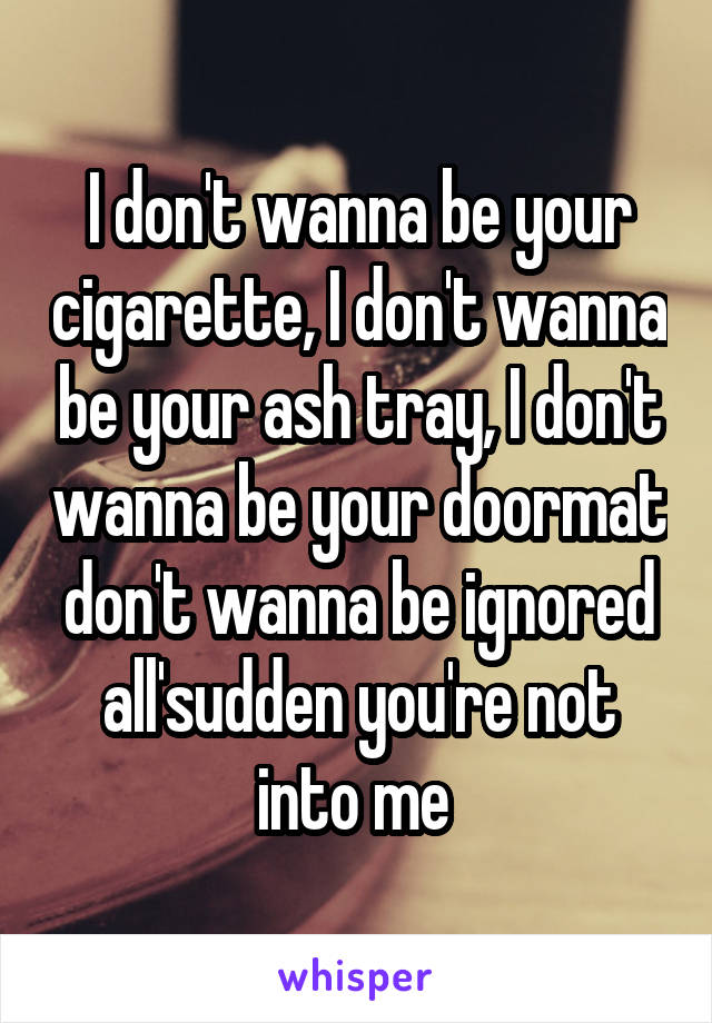 I don't wanna be your cigarette, I don't wanna be your ash tray, I don't wanna be your doormat don't wanna be ignored all'sudden you're not into me