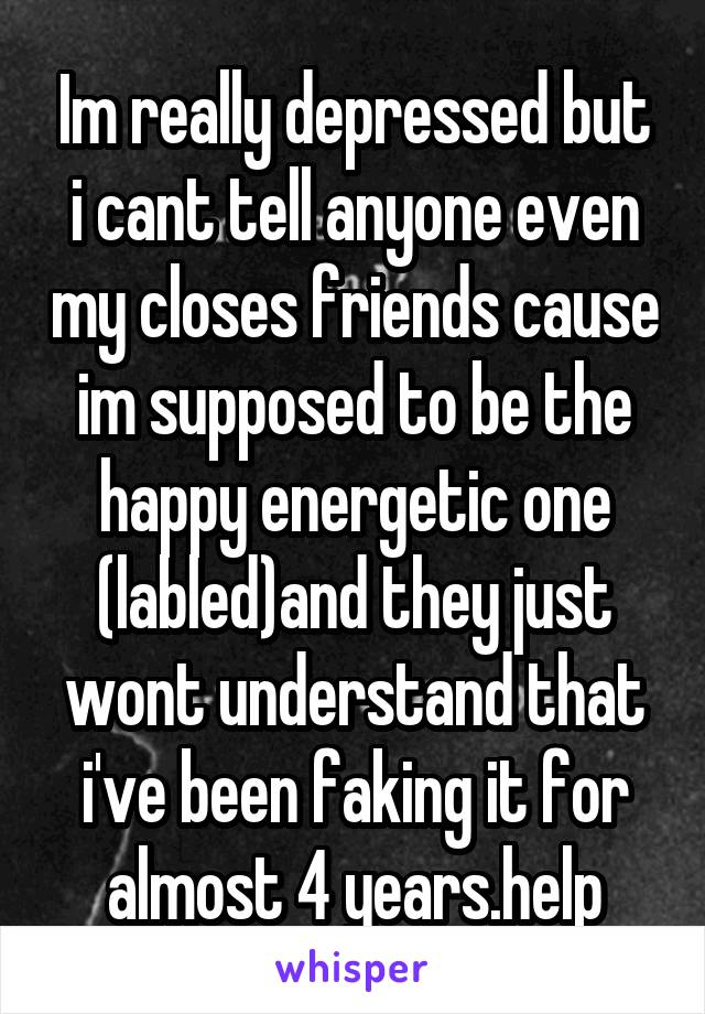 Im really depressed but i cant tell anyone even my closes friends cause im supposed to be the happy energetic one (labled)and they just wont understand that i've been faking it for almost 4 years.help