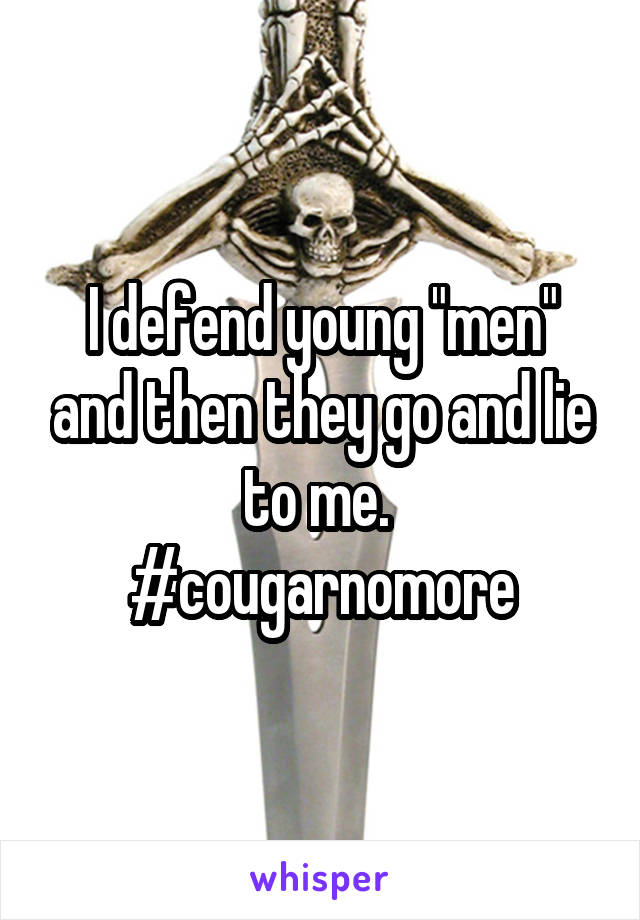 "I defend young ""men"" and then they go and lie to me.  #cougarnomore"