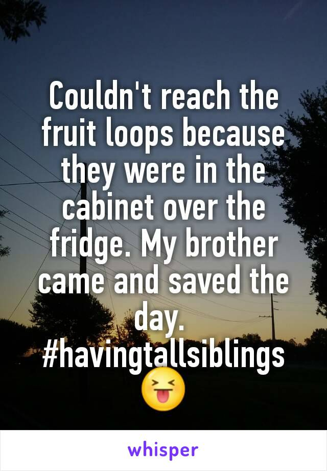 Couldn't reach the fruit loops because they were in the cabinet over the fridge. My brother came and saved the day.  #havingtallsiblings😝