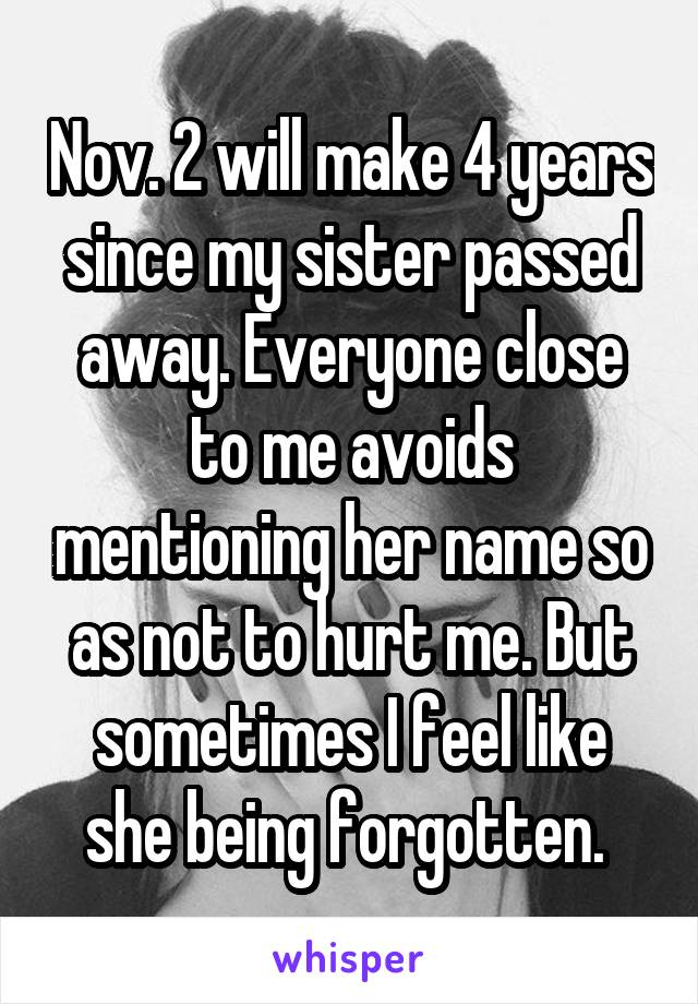 Nov. 2 will make 4 years since my sister passed away. Everyone close to me avoids mentioning her name so as not to hurt me. But sometimes I feel like she being forgotten.