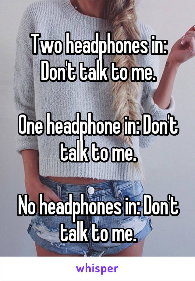 Two headphones in: Don't talk to me.  One headphone in: Don't talk to me.  No headphones in: Don't talk to me.