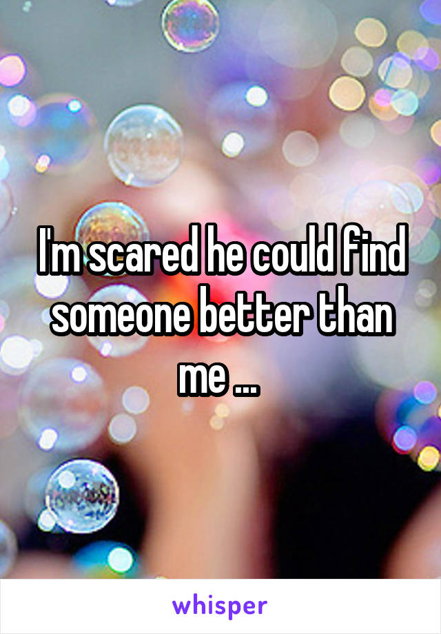 I'm scared he could find someone better than me ...