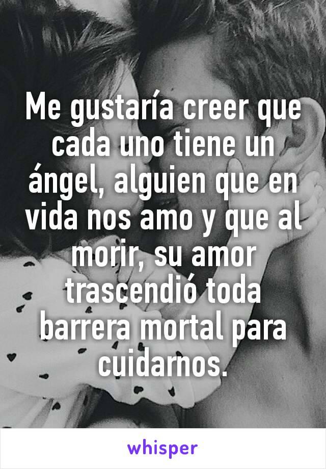 Me gustaría creer que cada uno tiene un ángel, alguien que en vida nos amo y que al morir, su amor trascendió toda barrera mortal para cuidarnos.
