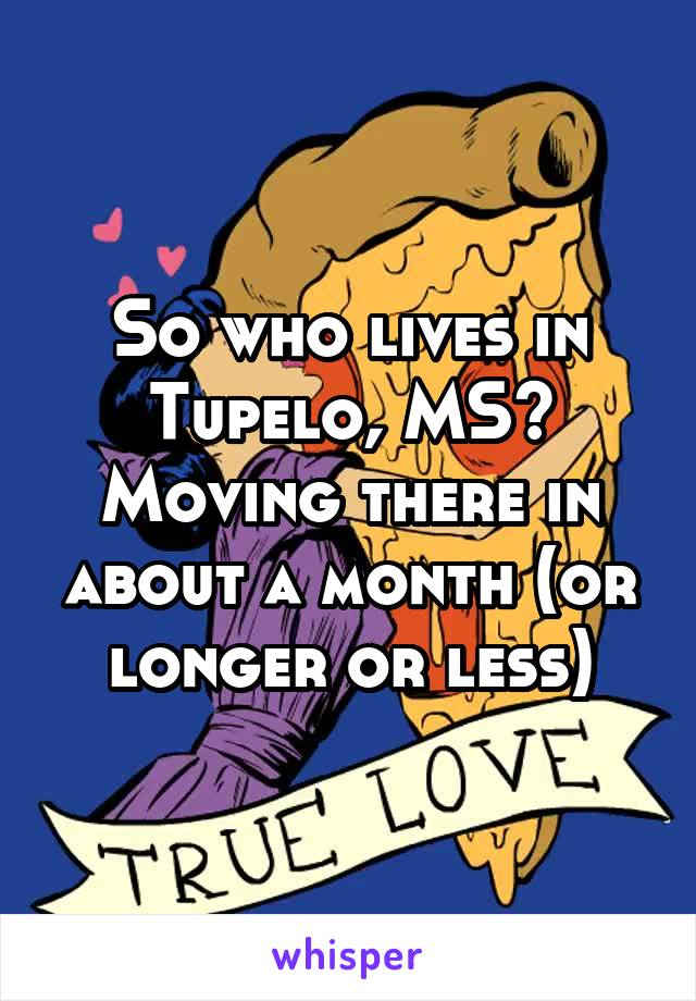 So who lives in Tupelo, MS? Moving there in about a month (or longer or less)