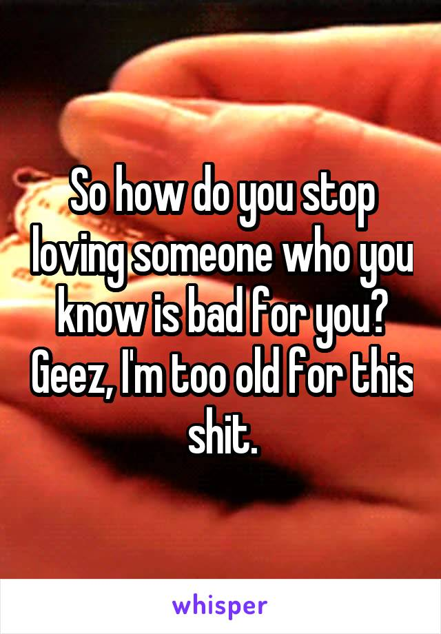So how do you stop loving someone who you know is bad for you? Geez, I'm too old for this shit.