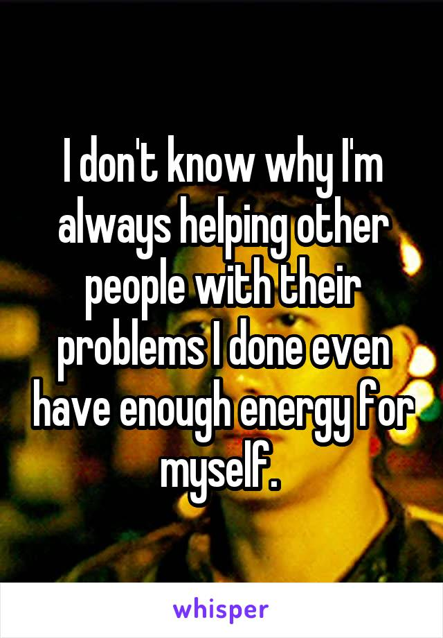 I don't know why I'm always helping other people with their problems I done even have enough energy for myself.