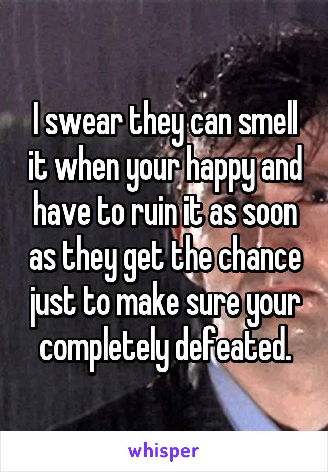 I swear they can smell it when your happy and have to ruin it as soon as they get the chance just to make sure your completely defeated.
