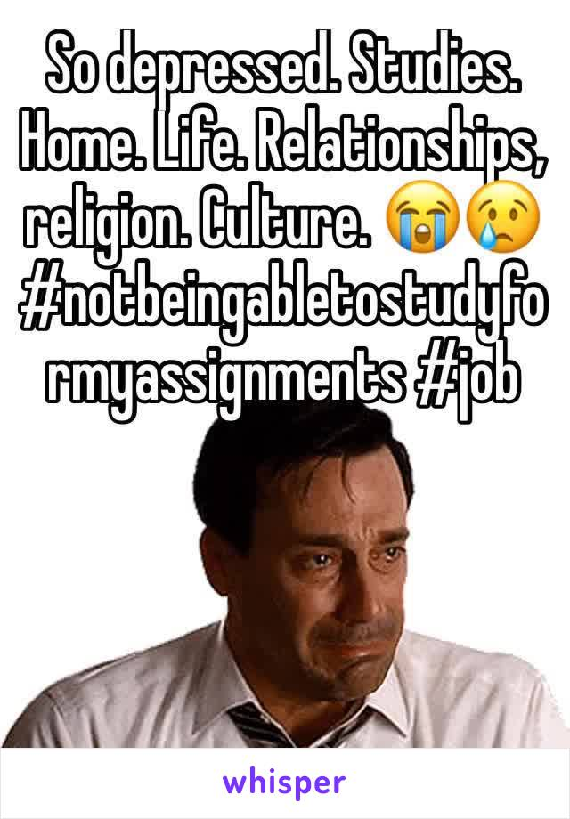 So depressed. Studies. Home. Life. Relationships, religion. Culture. 😭😢 #notbeingabletostudyformyassignments #job
